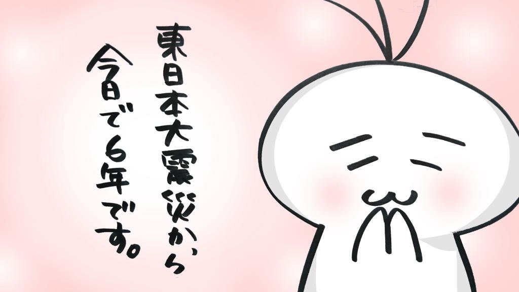 東日本大震災から今日で6年です。